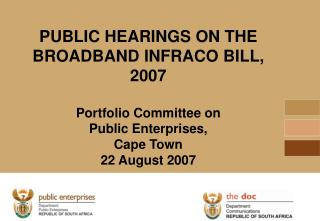 PUBLIC HEARINGS ON THE BROADBAND INFRACO BILL, 2007  Portfolio Committee on  Public Enterprises,  Cape Town 22 August 20