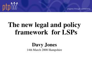 The new legal and policy framework  for LSPs Davy Jones 14th March 2008 Hampshire