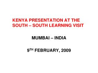 KENYA PRESENTATION AT THE SOUTH – SOUTH LEARNING VISIT MUMBAI – INDIA 9 TH  FEBRUARY, 2009