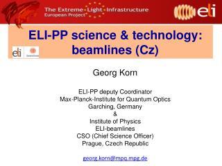 ELI-PP science & technology: beamlines (Cz) Georg Korn ELI-PP deputy Coordinator