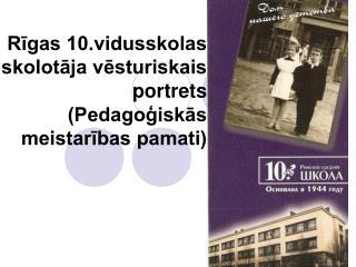 Rīgas 10.vidusskolas skolotāja vēsturiskais portrets (Pedagoģiskās meistarības pamati)