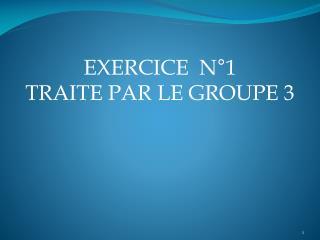 EXERCICE  N°1 TRAITE PAR LE GROUPE 3