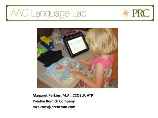 Margaret Perkins, M.A., CCC-SLP, ATP Prentke Romich Company mcp.cons@prentrom