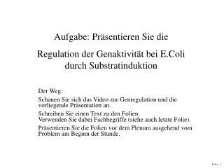 Aufgabe: Präsentieren Sie die  Regulation der Genaktivität bei E.Coli durch Substratinduktion