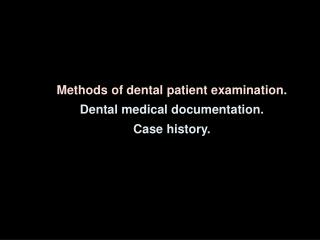 Methods of dental patient examination .  Dental medical documentation .  Case history.