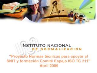 """""""Proyecto Normas técnicas para apoyar al SNIT y formación Comité Espejo ISO TC 211""""   Abril 2009"""