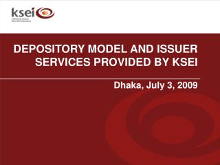 DEPOSITORY MODEL AND ISSUER SERVICES PROVIDED BY KSEI Dhaka, July 3, 2009