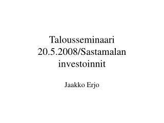Talousseminaari 20.5.2008/Sastamalan investoinnit