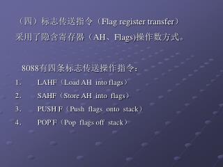 (四)标志传送指令( Flag register transfer ) 采用了隐含寄存器( AH 、 Flags) 操作数方式。 8088 有四条标志传送操作指令: