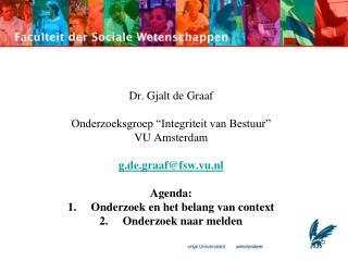 """Dr. Gjalt de Graaf Onderzoeksgroep """"Integriteit van Bestuur"""" VU Amsterdam g.de.graaf@fsw.vu.nl"""