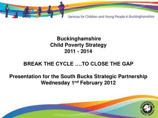 Buckinghamshire  Child Poverty Strategy  2011 - 2014  BREAK THE CYCLE ….TO CLOSE THE GAP