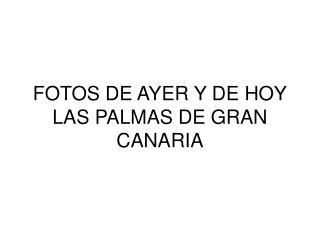 FOTOS DE AYER Y DE HOY LAS PALMAS DE GRAN CANARIA