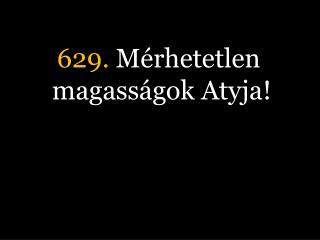 629.  Mérhetetlen magasságok Atyja!