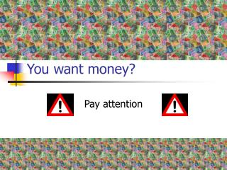 You want money?