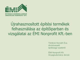 Törökné Horváth Éva  divízióvezető építésügyi szakértő ÉMI Nonprofit Kft. Anyagtudományi divízió