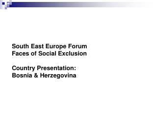 South East Europe Forum Faces of Social Exclusion  Country Presentation:  Bosnia  Herzegovina