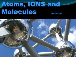 Atoms, IONS and Molecules        (By  Sumiati ))