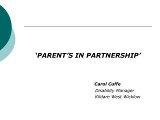 'PARENT'S IN PARTNERSHIP' Carol Cuffe 				                Disability Manager