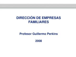 DIRECCIÓN DE EMPRESAS FAMILIARES Profesor Guillermo Perkins 2008