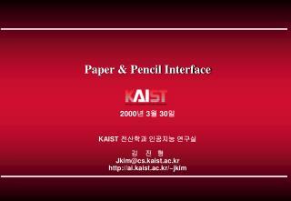 Paper & Pencil Interface 2000 년  3 월  30 일 KAIST  전산학과 인공지능 연구실 김    진   형 Jkim@cs.kaist.ac.kr