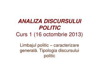 ANALIZA DISCURSULUI POLITIC Curs  1  ( 16  octombrie  20 13 )