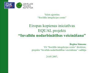 """Valsts aģentūra  """"Sociālās integrācijas centrs"""" Eiropas kopienas iniciatīvas  EQUAL projekts"""