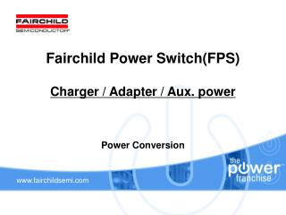 Fairchild Power Switch(FPS)  Charger / Adapter / Aux. power Power Conversion