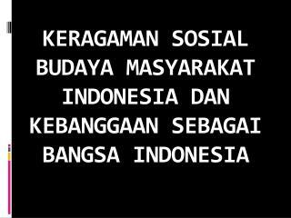 KERAGAMAN SOSIAL BUDAYA MASYARAKAT INDONESIA DAN KEBANGGAAN SEBAGAI BANGSA INDONESIA