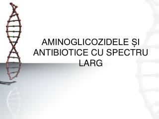 AMINOGLICOZIDELE ȘI ANTIBIOTICE CU SPECTRU LARG