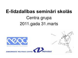 E-līdzdalības semināri skolās Centra grupa 2011.gada 31.marts