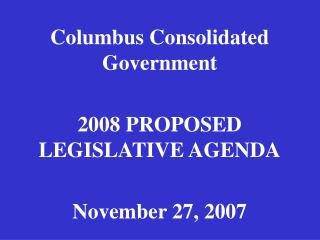 Columbus Consolidated Government 2008 PROPOSED LEGISLATIVE AGENDA November 27, 2007