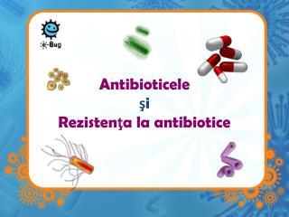 Antibioticele  ş i Rezisten ţ a la antibiotice