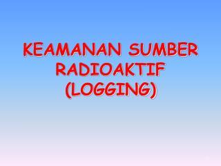 KEAMANAN SUMBER RADIOAKTIF (LOGGING)