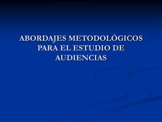 ABORDAJES METODOLÓGICOS PARA EL ESTUDIO DE AUDIENCIAS