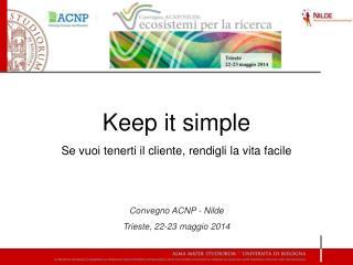 Keep it simple Se vuoi tenerti il cliente, rendigli la vita facile Convegno ACNP - Nilde