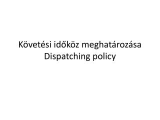 K�vet�si id?k�z meghat�roz�sa Dispatching  policy