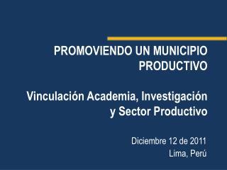 PROMOVIENDO UN MUNICIPIO PRODUCTIVO Vinculación Academia, Investigación y Sector Productivo