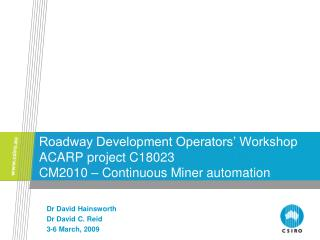 Roadway Development Operators' Workshop ACARP project C18023 CM2010 – Continuous Miner automation