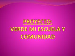 PROYECTO: VERDE MI ESCUELA Y COMUNIDAD