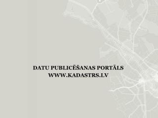 DATU PUBLICĒŠANAS PORTĀLS WWW.KADASTRS.LV