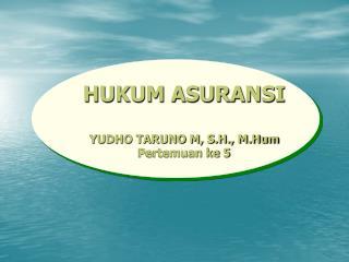 HUKUM ASURANSI YUDHO TARUNO M, S.H., M.Hum Pertemuan ke 5