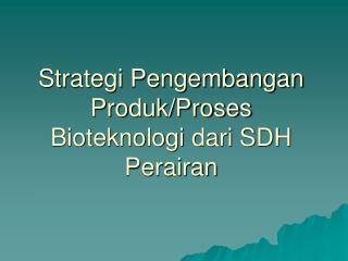 Strategi Pengembangan Produk/Proses Bioteknologi dari SDH Perairan