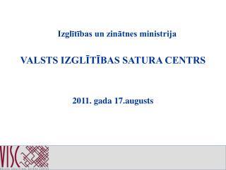 Izglītības un zinātnes ministrija VALSTS IZGLĪTĪBAS SATURA CENTRS 2011. gada 17.augusts