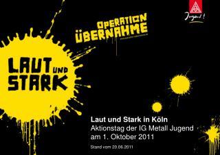 Laut und Stark in Köln Aktionstag der IG Metall Jugend am 1. Oktober 2011