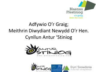 Adfywio O'r Graig;  Meithrin Diwydiant Newydd O'r Hen. Cynllun Antur 'Stiniog