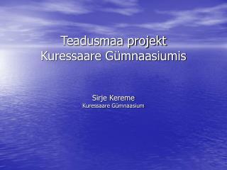 Teadusmaa projekt  Kuressaare Gümnaasiumis Sirje Kereme Kuressaare Gümnaasium