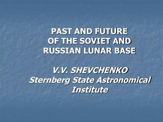 PAST AND FUTURE OF THE SOVIET AND RUSSIAN LUNAR BASE V.V. SHEVCHENKO Sternberg State Astronomical