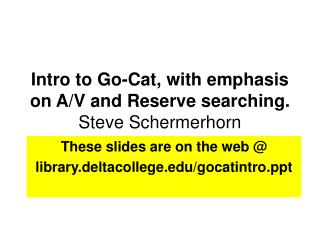 Intro to Go-Cat, with emphasis on A/V and Reserve searching. Steve Schermerhorn