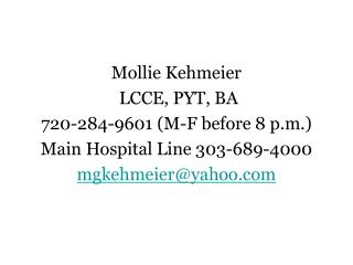 Mollie Kehmeier  LCCE, PYT, BA 720-284-9601 (M-F before 8 p.m.) Main Hospital Line 303-689-4000