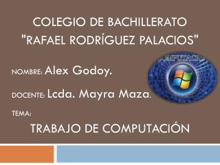 """COLEGIO DE BACHILLERATO  """"RAFAEL RODRÍGUEZ PALACIOS"""" NOMBRE:  Alex Godoy ."""